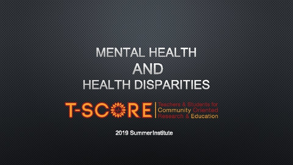 MENTAL HEALTH AND HEALTH DISPARITIES 2019 SUMMER INSTITUTE