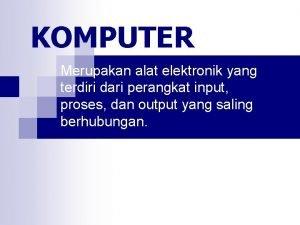 KOMPUTER Merupakan alat elektronik yang terdiri dari perangkat