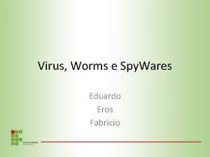 Virus Worms e Spy Wares Eduardo Eros Fabricio