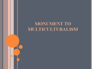 MONUMENT TO MULTICULTURALISM Symbol of Multiculturalism Monument to