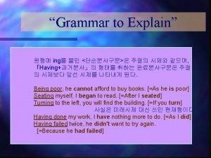 Grammar to Explain ing Having Being poor he