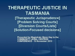 THERAPEUTIC JUSTICE IN TASMANIA Therapeutic Jurisprudence Problem Solving