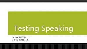 Testing Speaking Fatma BADEM Merve BOZBIYIK 1 Speaking