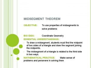 MIDSEGMENT THEOREM OBJECTIVE To use properties of midsegments