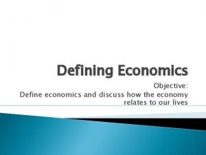 Defining Economics Objective Define economics and discuss how