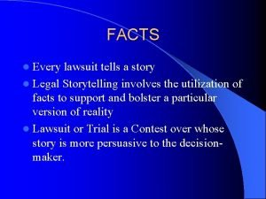 FACTS l Every lawsuit tells a story l