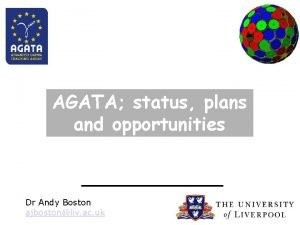 AGATA status plans and opportunities Dr Andy Boston