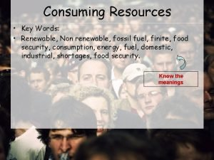 Consuming Resources Key Words Renewable Non renewable fossil