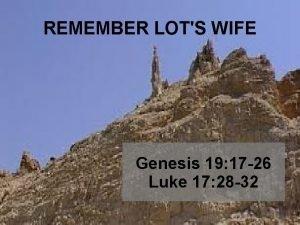 REMEMBER LOTS WIFE Genesis 19 17 26 Luke