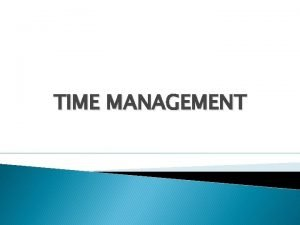 TIME MANAGEMENT Time management is the process of