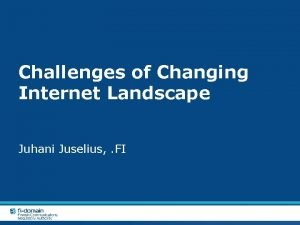 Challenges of Changing Internet Landscape Juhani Juselius FI
