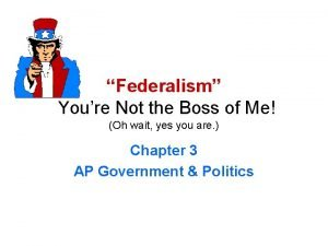 Federalism Youre Not the Boss of Me Oh