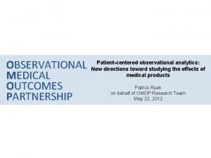 OBSERVATIONAL MEDICAL OUTCOMES PARTNERSHIP Patientcentered observational analytics New