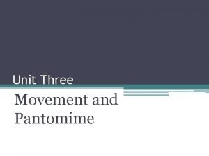 Unit Three Movement and Pantomime Unit Three For