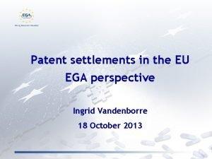 Patent settlements in the EU EGA perspective Ingrid