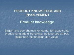 PRODUCT KNOWLEDGE AND INVOLVEMENT Product knowledge Bagaimana pemahaman