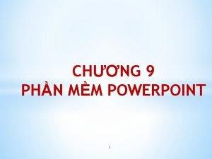 CHNG 9 PHN MM POWERPOINT 1 Ni dung