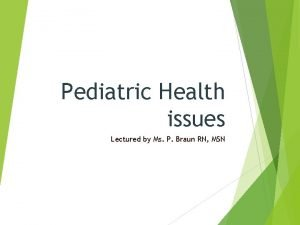 Pediatric Health issues Lectured by Ms P Braun