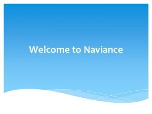 Welcome to Naviance What is Naviance is a