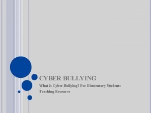 CYBER BULLYING What is Cyber Bullying For Elementary