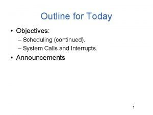 Outline for Today Objectives Scheduling continued System Calls