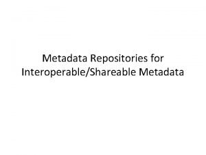 Metadata Repositories for InteroperableShareable Metadata Various levels of