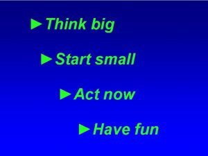 Think big Start small Act now Have fun