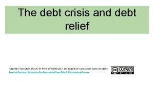 The debt crisis and debt relief Uganda A