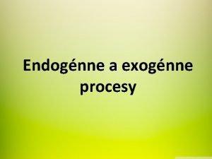 Endognne a exognne procesy Endognne procesy 1 Magmatizmus