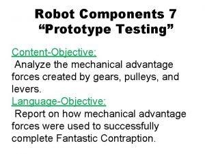 Robot Components 7 Prototype Testing ContentObjective Analyze the