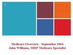 Medicare Overview September 2016 John Williams SHIP Medicare