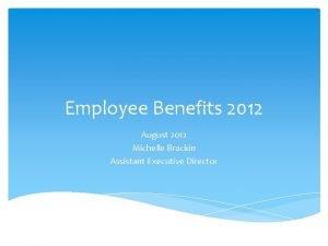 Employee Benefits 2012 August 2012 Michelle Brackin Assistant