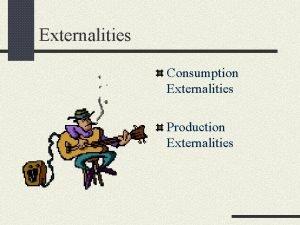 Externalities Consumption Externalities Production Externalities Consumption Externalities Occurs