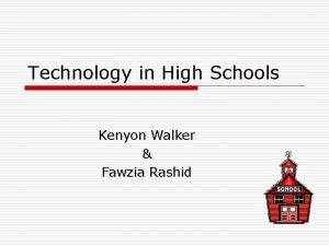 Technology in High Schools Kenyon Walker Fawzia Rashid