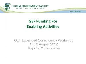 GEF Funding For Enabling Activities GEF Expanded Constituency
