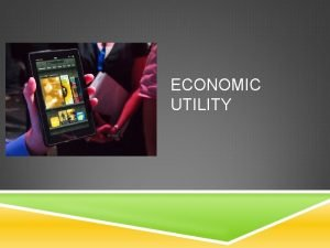 ECONOMIC UTILITY WHAT IS UTILITY Useful products make