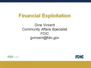 Financial Exploitation Gina Vincent Community Affairs Specialist FDIC