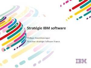 Stratgie IBM software Philippe Bournhonesque Directeur stratgie Software