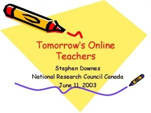 Tomorrows Online Teachers Stephen Downes National Research Council