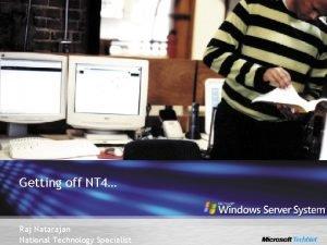 Getting off NT 4 Raj Natarajan National Technology