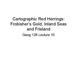 Cartographic Red Herrings Frobishers Gold Inland Seas and