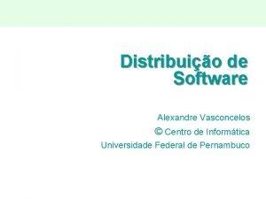 Distribuio de Software Alexandre Vasconcelos Centro de Informtica