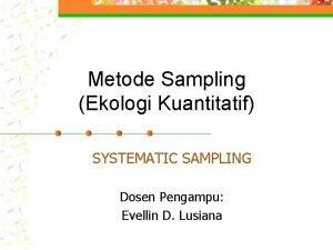 Metode Sampling Ekologi Kuantitatif SYSTEMATIC SAMPLING Dosen Pengampu