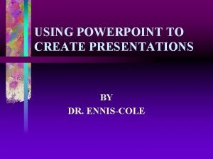 USING POWERPOINT TO CREATE PRESENTATIONS BY DR ENNISCOLE