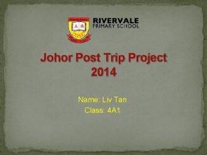 Johor Post Trip Project 2014 Name Liv Tan