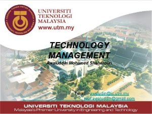 TECHNOLOGY MANAGEMENT Awaluddin Mohamed Shaharoun Email awaludinic utm