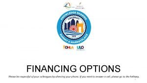 FINANCING OPTIONS Please be respectful of your colleagues