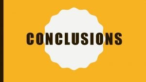 CONCLUSIONS WHAT IS A CONCLUSION Conclusions are in