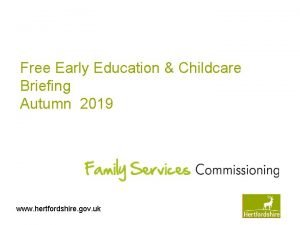 Free Early Education Childcare Briefing Autumn 2019 www