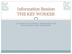Information Session THE KEY WORKER A FAMILYS JOURNEY